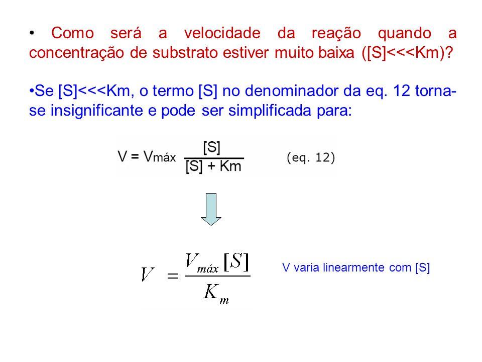• Como será a velocidade da reação quando a concentração de substrato estiver muito baixa ([S]<<<Km)